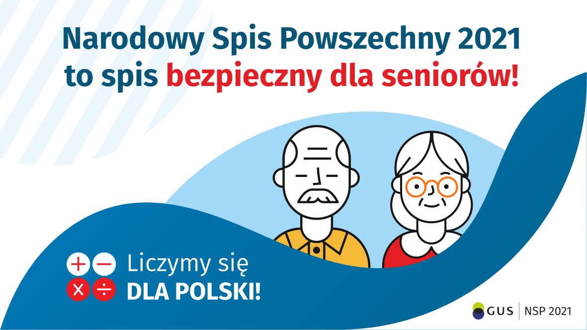 Na górze grafiki jest napis: Narodowy Spis Powszechny 2021 to spis bezpieczny dla seniorów! Poniżej widać mężczyznę i kobietę w starszym wieku. Na dole grafiki są cztery małe koła ze znakami dodawania, odejmowania, mnożenia i dzielenia, obok nich napis: Liczymy się dla Polski! W prawym dolnym rogu jest logotyp spisu: dwa nachodzące na siebie pionowo koła, GUS, pionowa kreska, NSP 2021.
